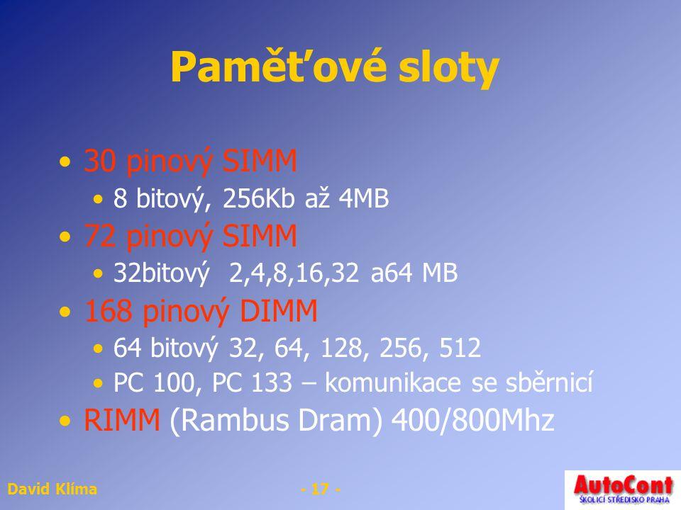 David Klíma- 17 - Paměťové sloty 30 pinový SIMM 8 bitový, 256Kb až 4MB 72 pinový SIMM 32bitový 2,4,8,16,32 a64 MB 168 pinový DIMM 64 bitový 32, 64, 12
