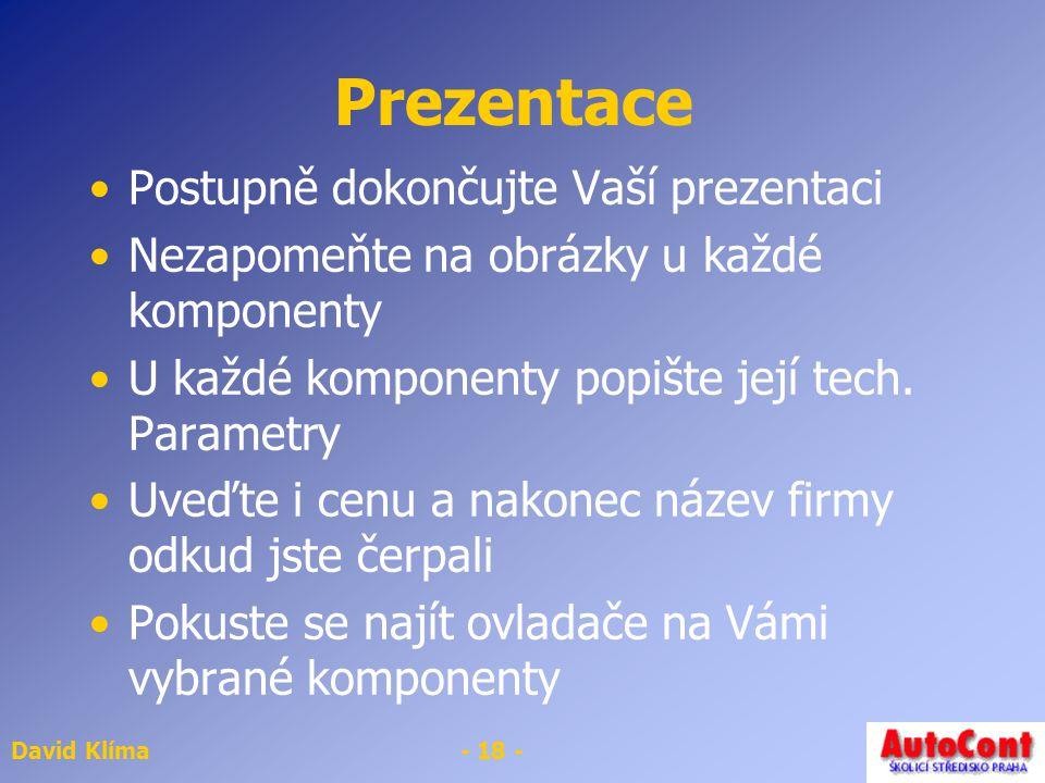 David Klíma- 18 - Prezentace Postupně dokončujte Vaší prezentaci Nezapomeňte na obrázky u každé komponenty U každé komponenty popište její tech. Param