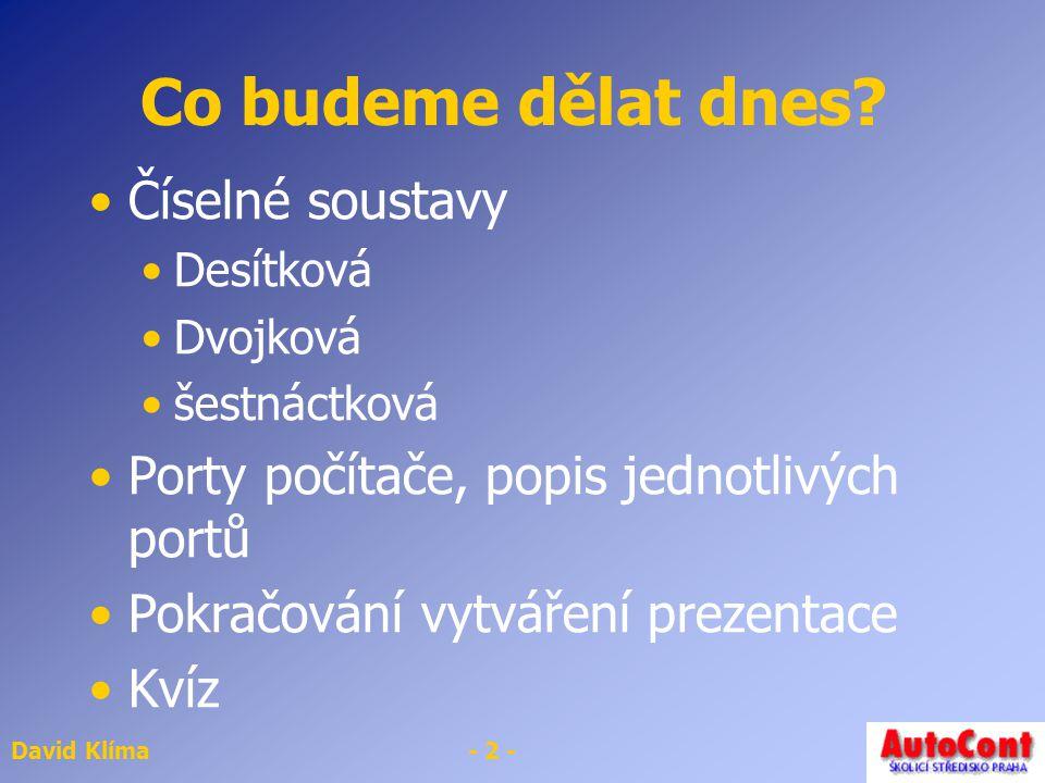 David Klíma- 2 - Co budeme dělat dnes? Číselné soustavy Desítková Dvojková šestnáctková Porty počítače, popis jednotlivých portů Pokračování vytváření