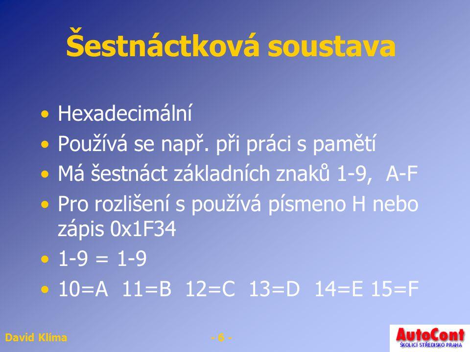 David Klíma- 6 - Šestnáctková soustava Hexadecimální Používá se např. při práci s pamětí Má šestnáct základních znaků 1-9, A-F Pro rozlišení s používá