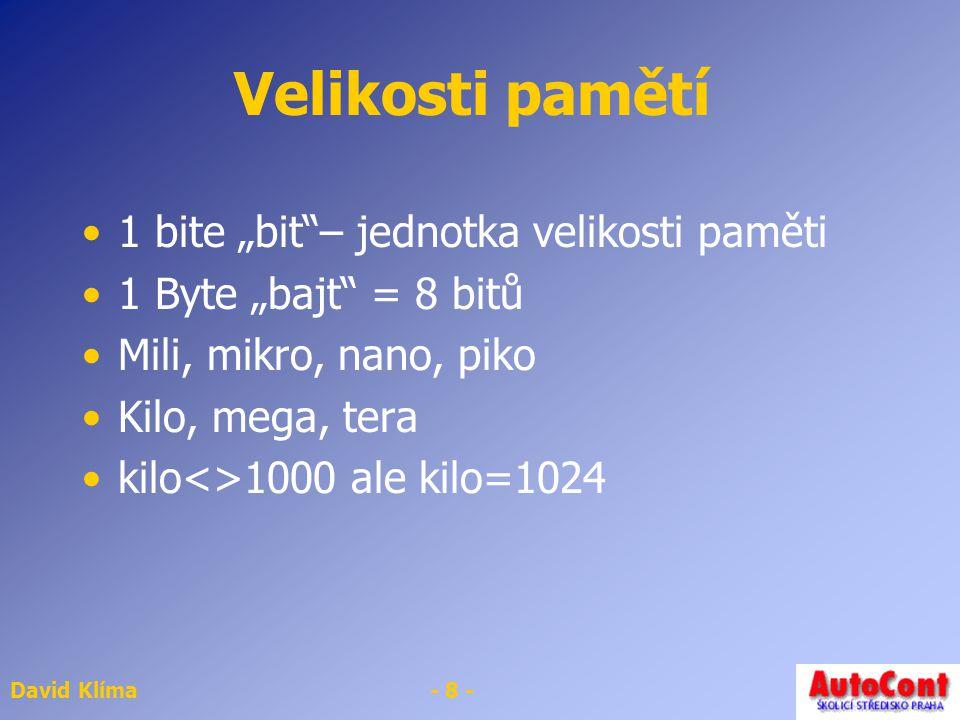 "David Klíma- 8 - Velikosti pamětí 1 bite ""bit""– jednotka velikosti paměti 1 Byte ""bajt"" = 8 bitů Mili, mikro, nano, piko Kilo, mega, tera kilo<>1000 a"