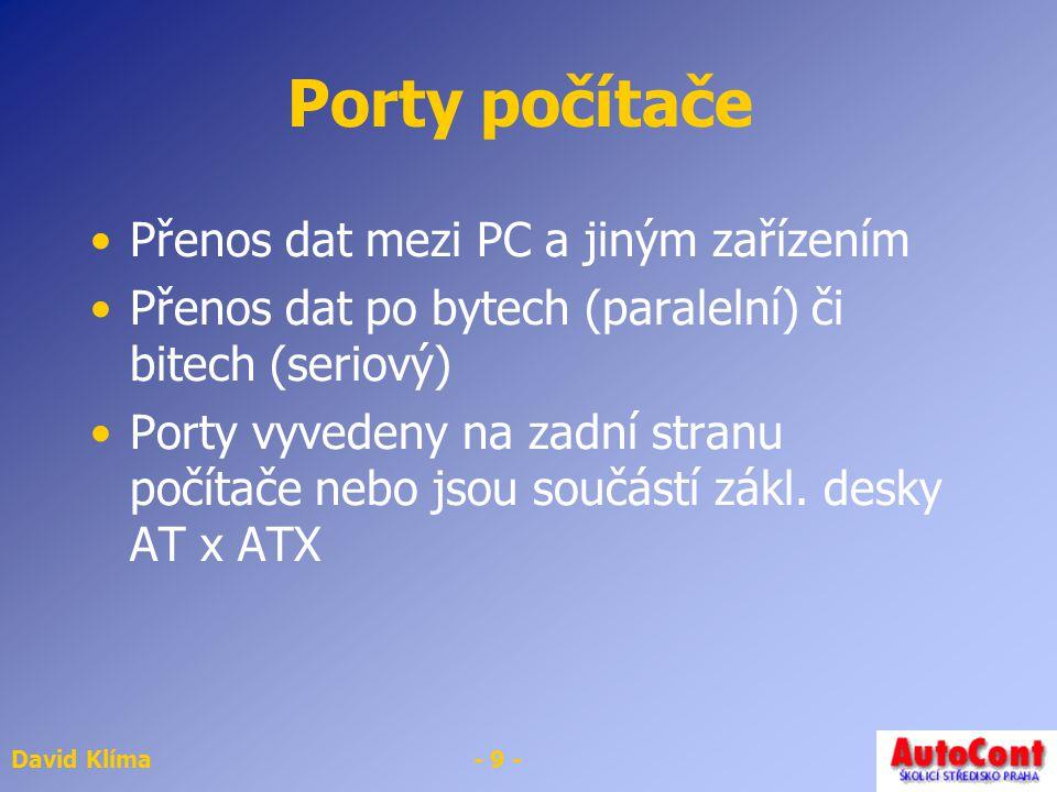 David Klíma- 10 - Sériový port Sériový (COM) Informace přenášeny za sebou pomocí 1 vodiče PC má většinou 2 sér.