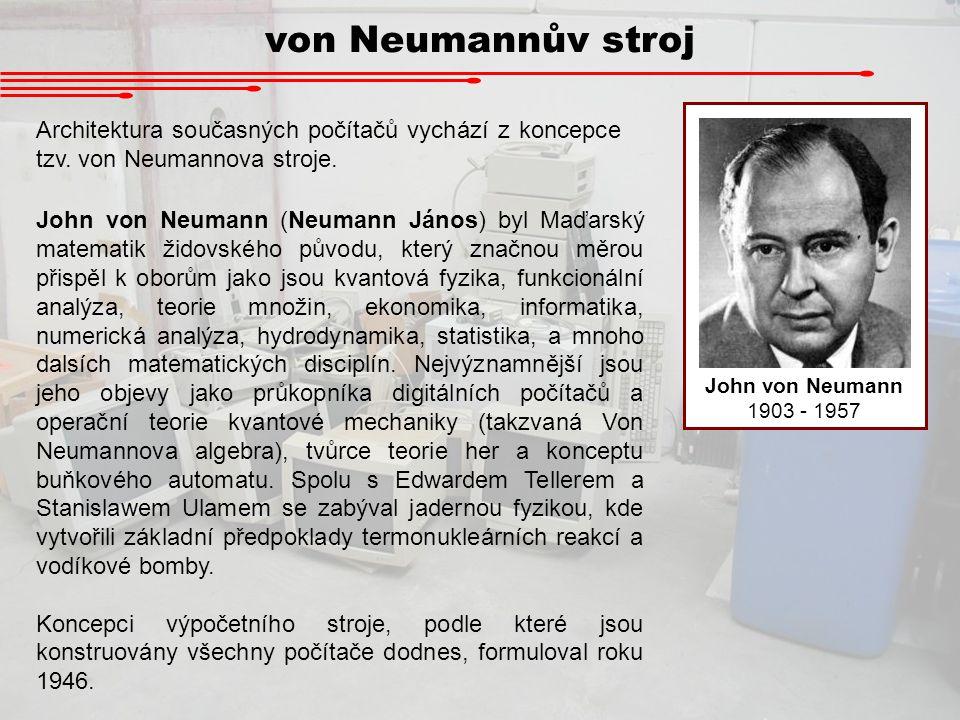 von Neumannův stroj John von Neumann 1903 - 1957 John von Neumann (Neumann János) byl Maďarský matematik židovského původu, který značnou měrou přispě