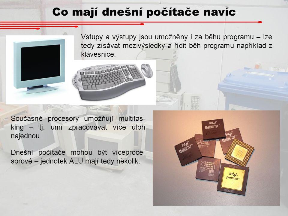 Co mají dnešní počítače navíc Dnešní počítače mohou být víceproce- sorové – jednotek ALU mají tedy několik. Současné procesory umožňují multitas- king