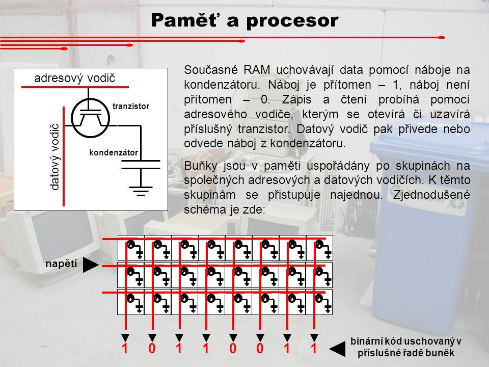 Paměť a procesor Současné RAM uchovávají data pomocí náboje na kondenzátoru. Náboj je přítomen – 1, náboj není přítomen – 0. Zápis a čtení probíhá pom
