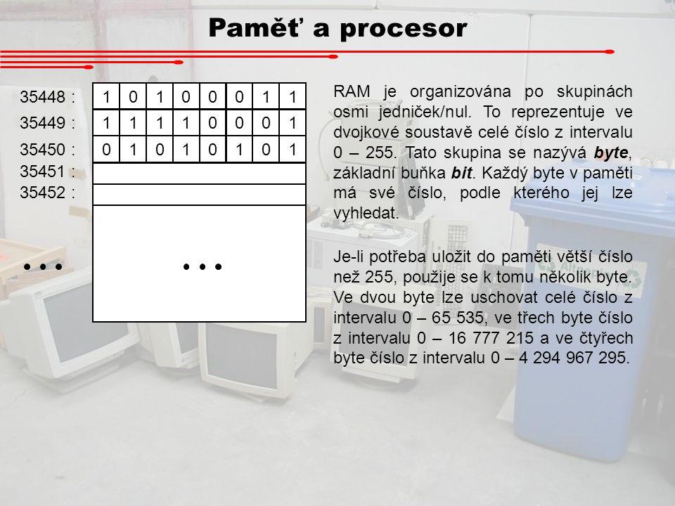 Paměť a procesor 10100011 11110001 01010101 35448 : 35449 : 35450 : 35451 : 35452 : RAM je organizována po skupinách osmi jedniček/nul. To reprezentuj