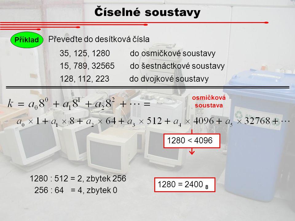 Číselné soustavy Příklad Převeďte do desítková čísla 35, 125, 1280 do osmičkové soustavy 15, 789, 32565 do šestnáctkové soustavy 128, 112, 223 do dvoj