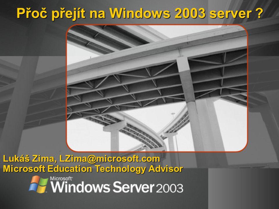 Přoč přejít na Windows 2003 server ? Lukáš Zima, LZima@microsoft.com Microsoft Education Technology Advisor
