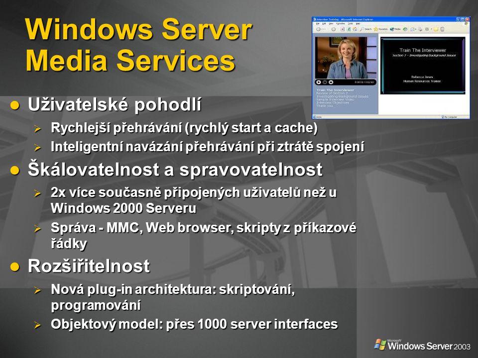 Windows Server Media Services Uživatelské pohodlí Uživatelské pohodlí  Rychlejší přehrávání (rychlý start a cache)  Inteligentní navázání přehrávání při ztrátě spojení Škálovatelnost a spravovatelnost Škálovatelnost a spravovatelnost  2x více současně připojených uživatelů než u Windows 2000 Serveru  Správa - MMC, Web browser, skripty z příkazové řádky Rozšiřitelnost Rozšiřitelnost  Nová plug-in architektura: skriptování, programování  Objektový model: přes 1000 server interfaces