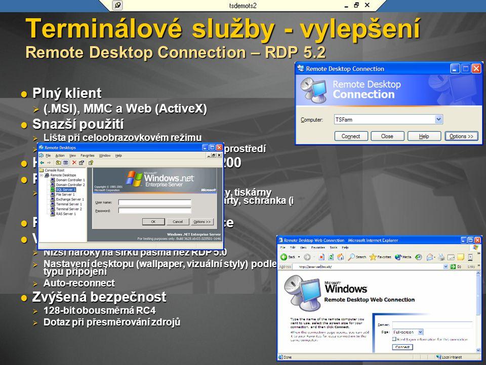Terminálové služby - vylepšení Remote Desktop Connection – RDP 5.2 Plný klient Plný klient  (.MSI), MMC a Web (ActiveX) Snazší použití Snazší použití  Lišta při celoobrazovkovém režimu  Připojení, vytvoření nastavení v jednom prostředí High color (až 24-bit), 1600x1200 High color (až 24-bit), 1600x1200 Přesměrování zdrojů Přesměrování zdrojů  Audio, Windows kombinace kláves, disky, tiskárny (místní a síťové), sériové porty, Smart karty, schránka (i soubory) Plný desktop nebo jen aplikace Plný desktop nebo jen aplikace Vylepšení výkonnosti Vylepšení výkonnosti  Nižší nároky na šířku pásma než RDP 5.0  Nastavení desktopu (wallpaper, vizuální styly) podle typu připojení  Auto-reconnect Zvýšená bezpečnost Zvýšená bezpečnost  128-bit obousměrná RC4  Dotaz při přesměrování zdrojů