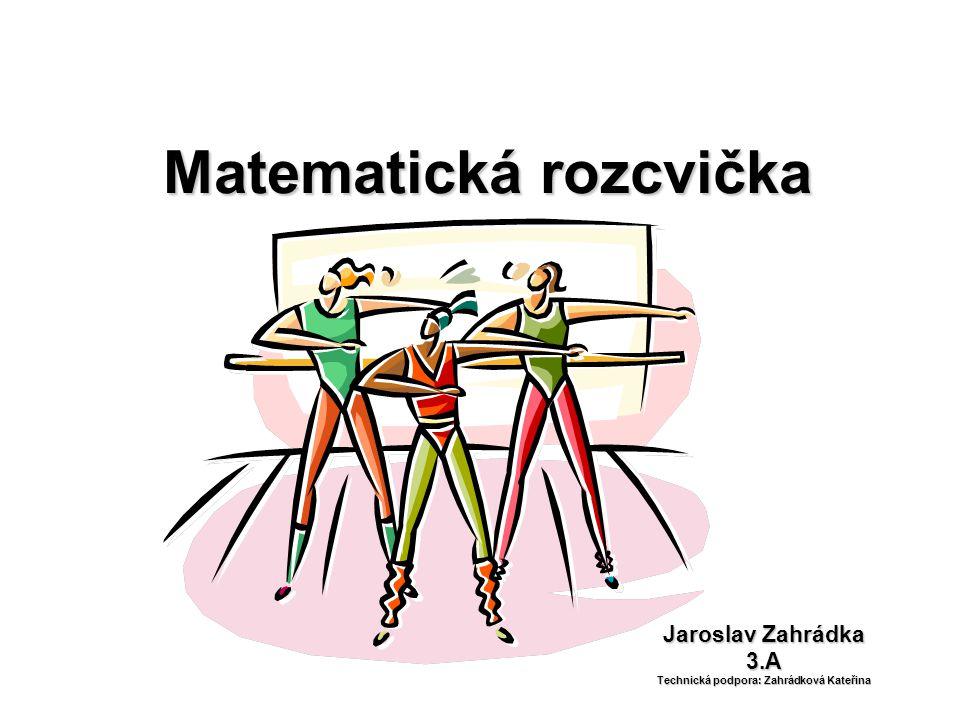 Matematická rozcvička Jaroslav Zahrádka 3.A Technická podpora: Zahrádková Kateřina