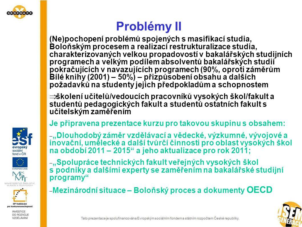 """Problémy II (Ne)pochopení problémů spojených s masifikací studia, Boloňským procesem a realizací restrukturalizace studia, charakterizovaných velkou propadovostí v bakalářských studijních programech a velkým podílem absolventů bakalářských studií pokračujících v navazujících programech (90%, oproti záměrům Bílé knihy (2001) – 50%) – přizpůsobení obsahu a dalších požadavků na studenty jejich předpokladům a schopnostem  školení učitelů/vedoucích pracovníků vysokých škol/fakult a studentů pedagogických fakult a studentů ostatních fakult s učitelským zaměřením Je připravena prezentace kurzu pro takovou skupinu s obsahem:  """"Dlouhodobý záměr vzdělávací a vědecké, výzkumné, vývojové a inovační, umělecké a další tvůrčí činnosti pro oblast vysokých škol na období 2011 – 2015 a jeho aktualizace pro rok 2011;  """"Spolupráce technických fakult veřejných vysokých škol s podniky a dalšími experty se zaměřením na bakalářské studijní programy  Mezinárodní situace – Boloňský proces a dokumenty OECD"""