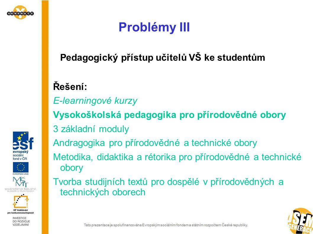 Problémy III Pedagogický přístup učitelů VŠ ke studentům Řešení: E-learningové kurzy Vysokoškolská pedagogika pro přírodovědné obory 3 základní moduly Andragogika pro p ří rodovědné a technické obory Metodika, didaktika a rétorika pro přírodovědné a technické obory Tvorba studijních textů pro dospělé v přírodovědných a technických oborech
