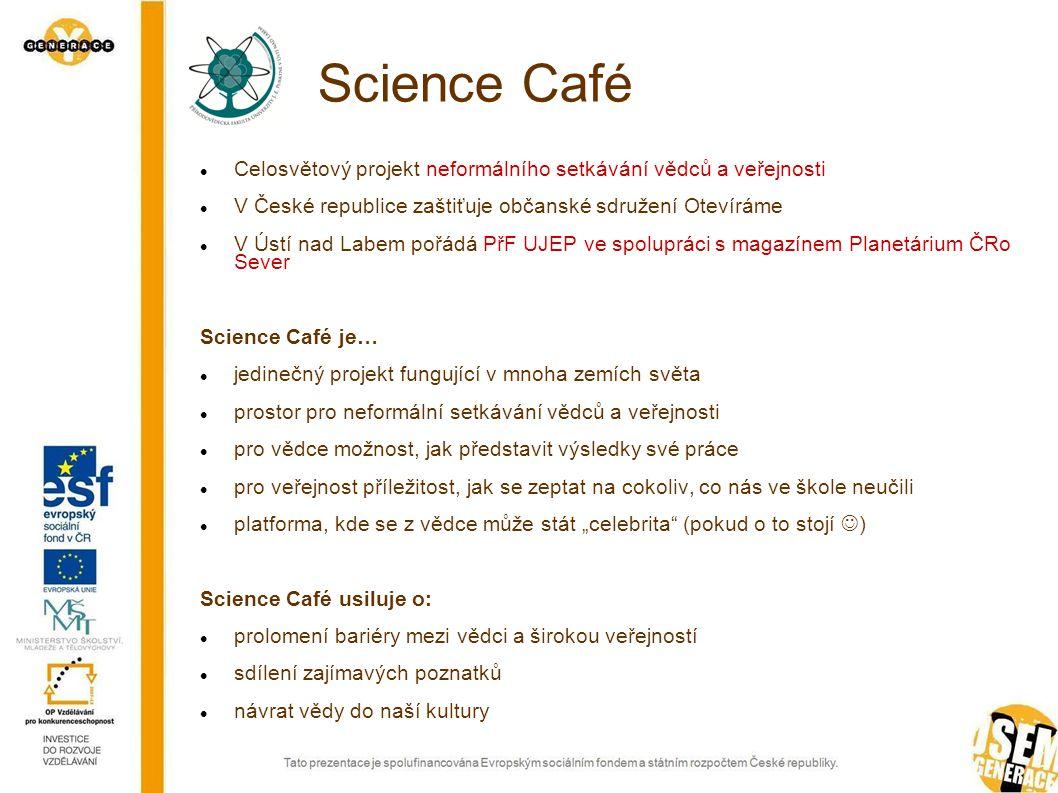"""Science Café Celosvětový projekt neformálního setkávání vědců a veřejnosti V České republice zaštiťuje občanské sdružení Otevíráme V Ústí nad Labem pořádá PřF UJEP ve spolupráci s magazínem Planetárium ČRo Sever Science Café je… jedinečný projekt fungující v mnoha zemích světa prostor pro neformální setkávání vědců a veřejnosti pro vědce možnost, jak představit výsledky své práce pro veřejnost příležitost, jak se zeptat na cokoliv, co nás ve škole neučili platforma, kde se z vědce může stát """"celebrita (pokud o to stojí ) Science Café usiluje o: prolomení bariéry mezi vědci a širokou veřejností sdílení zajímavých poznatků návrat vědy do naší kultury"""