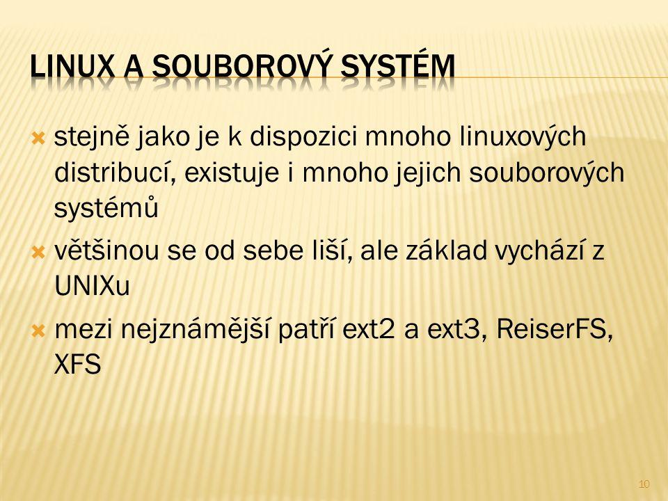  stejně jako je k dispozici mnoho linuxových distribucí, existuje i mnoho jejich souborových systémů  většinou se od sebe liší, ale základ vychází z UNIXu  mezi nejznámější patří ext2 a ext3, ReiserFS, XFS 10