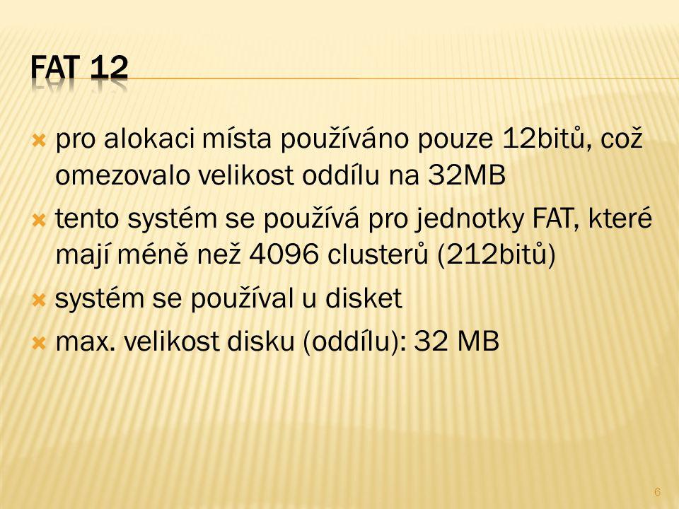  pro alokaci místa používáno pouze 12bitů, což omezovalo velikost oddílu na 32MB  tento systém se používá pro jednotky FAT, které mají méně než 4096 clusterů (212bitů)  systém se používal u disket  max.