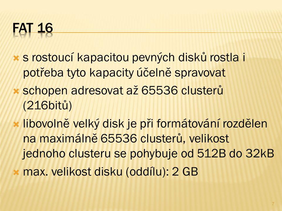  s rostoucí kapacitou pevných disků rostla i potřeba tyto kapacity účelně spravovat  schopen adresovat až 65536 clusterů (216bitů)  libovolně velký disk je při formátování rozdělen na maximálně 65536 clusterů, velikost jednoho clusteru se pohybuje od 512B do 32kB  max.