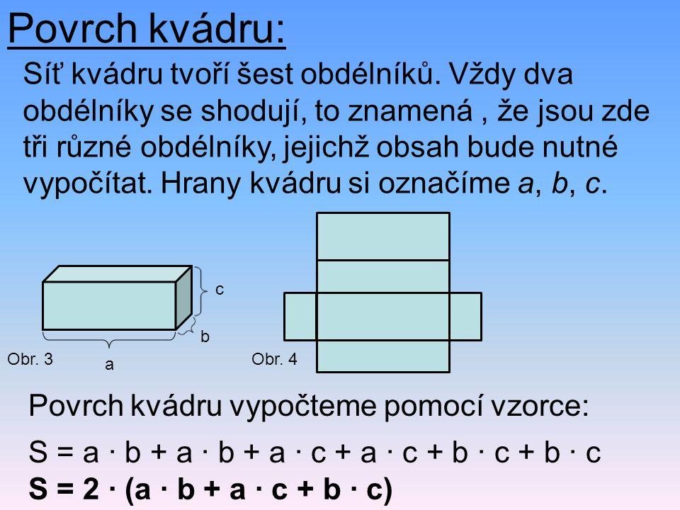 Povrch kvádru: Síť kvádru tvoří šest obdélníků. Vždy dva obdélníky se shodují, to znamená, že jsou zde tři různé obdélníky, jejichž obsah bude nutné v