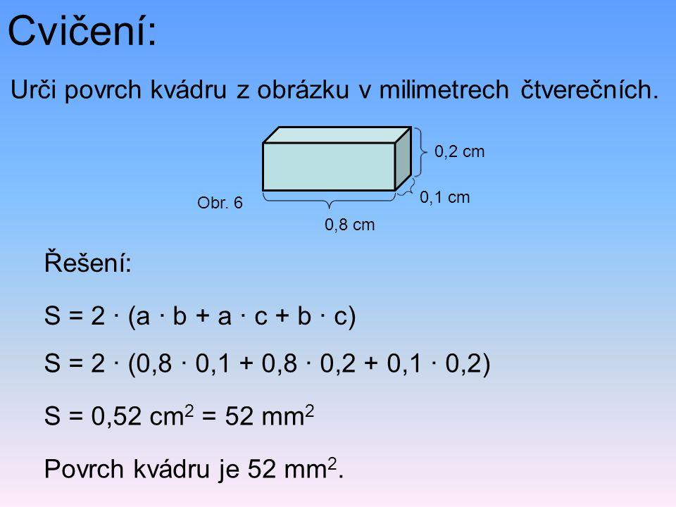 Cvičení: Urči povrch kvádru z obrázku v milimetrech čtverečních. S = 2 · (a · b + a · c + b · c) S = 2 · (0,8 · 0,1 + 0,8 · 0,2 + 0,1 · 0,2) S = 0,52