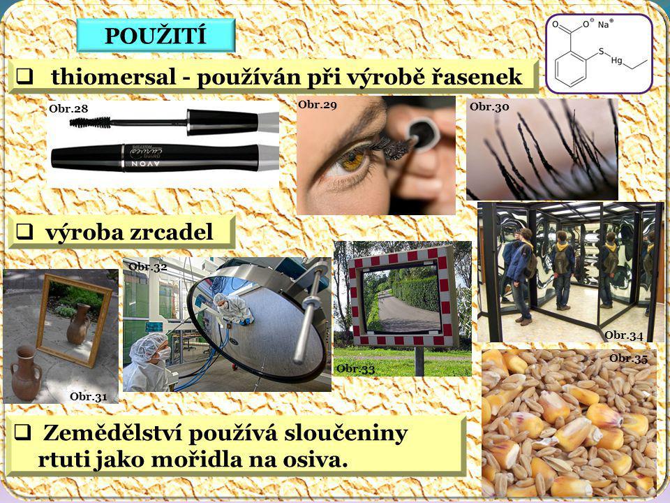 Obr.35 Obr.34 Obr.33 Obr.32 Obr.31 Obr.30 Obr.29 Obr.28 POUŽITÍ  thiomersal - používán při výrobě řasenek  výroba zrcadel  Zemědělství používá sloučeniny rtuti jako mořidla na osiva.