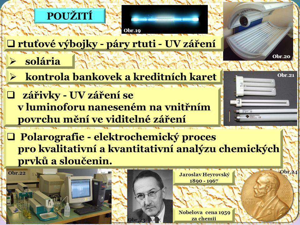 Nobelova cena 1959 za chemii Obr.24 Jaroslav Heyrovský 1890 - 1967 Obr.23 Obr.22 Obr.21 Obr.20 Obr.19 POUŽITÍ  rtuťové výbojky - páry rtuti - UV záření  solária  zářivky - UV záření se v luminoforu naneseném na vnitřním povrchu mění ve viditelné záření  Polarografie - elektrochemický proces pro kvalitativní a kvantitativní analýzu chemických prvků a sloučenin.