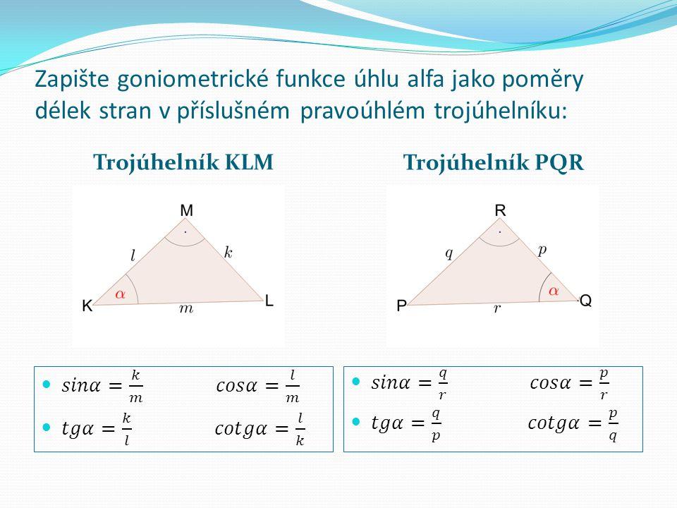 Zapište goniometrické funkce úhlu alfa jako poměry délek stran v příslušném pravoúhlém trojúhelníku: Trojúhelník KLM Trojúhelník PQR