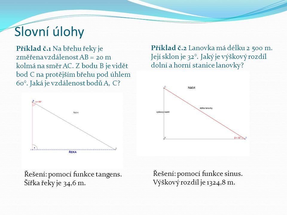 Slovní úlohy Příklad č.1 Na břehu řeky je změřena vzdálenost AB = 20 m kolmá na směr AC. Z bodu B je vidět bod C na protějším břehu pod úhlem 60°. Jak