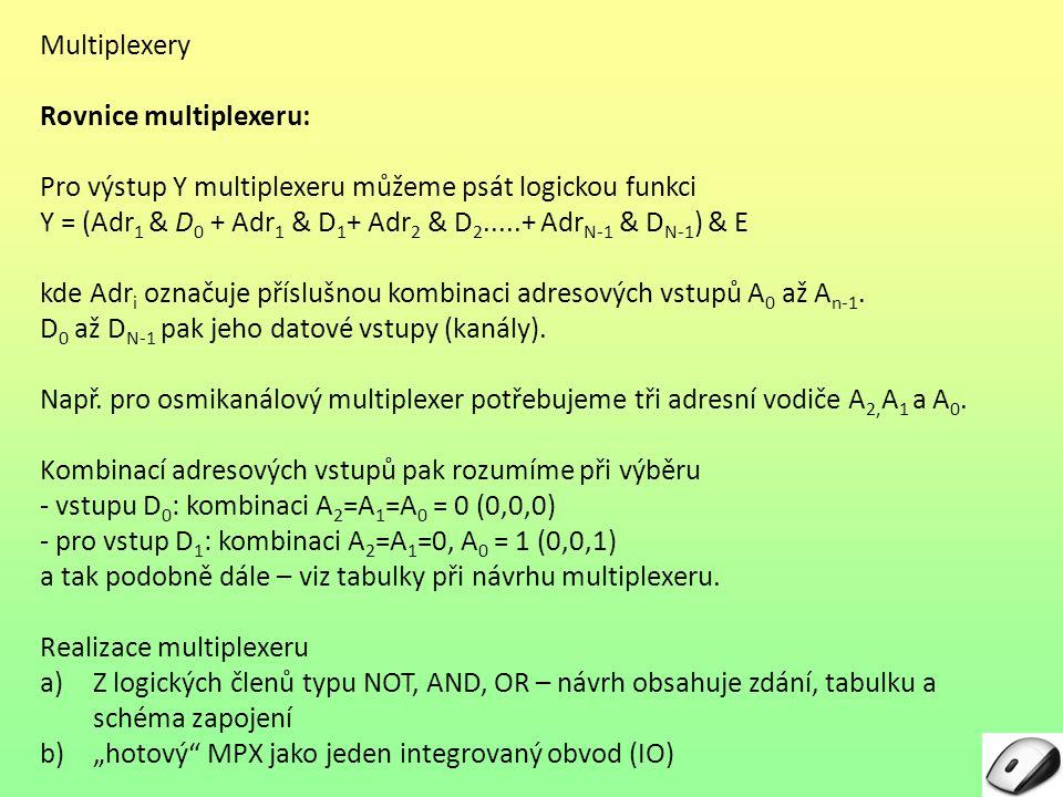 Multiplexery Návrh multiplexerů z logických členů typu NOT, AND, OR – návrh obsahuje zadání, tabulku a schéma zapojení I.Dvoukanálový MPX II.Čtyřkanálový MPX Tabulka počtu kanálů a adresních vstupů Počet kanálů KanályPočet bitů adresy Značení adresy 2D 1, D 0 1A 4D 3, D 2, D 1, D 0 2A 1, A 0 8D 7, D 6, D 5, D 4 D 3, D 2, D 1, D 0 3A 2, A 1, A 0 16D 15, D 14 … D 1, D 0 4A 3, A 2, A 1, A 0