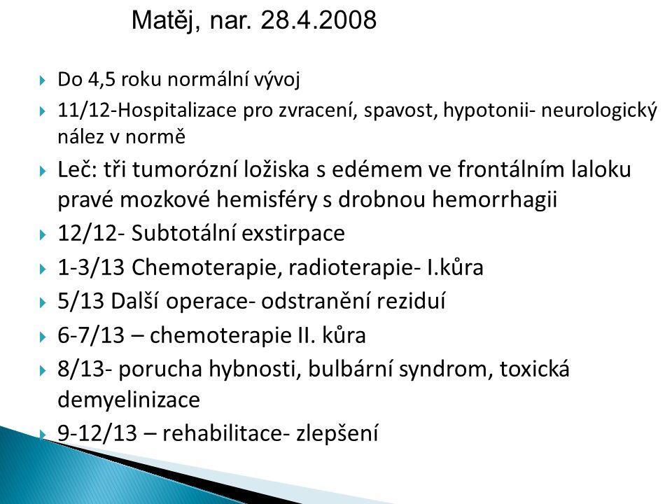  Do 4,5 roku normální vývoj  11/12-Hospitalizace pro zvracení, spavost, hypotonii- neurologický nález v normě  Leč: tři tumorózní ložiska s edémem ve frontálním laloku pravé mozkové hemisféry s drobnou hemorrhagii  12/12- Subtotální exstirpace  1-3/13 Chemoterapie, radioterapie- I.kůra  5/13 Další operace- odstranění reziduí  6-7/13 – chemoterapie II.