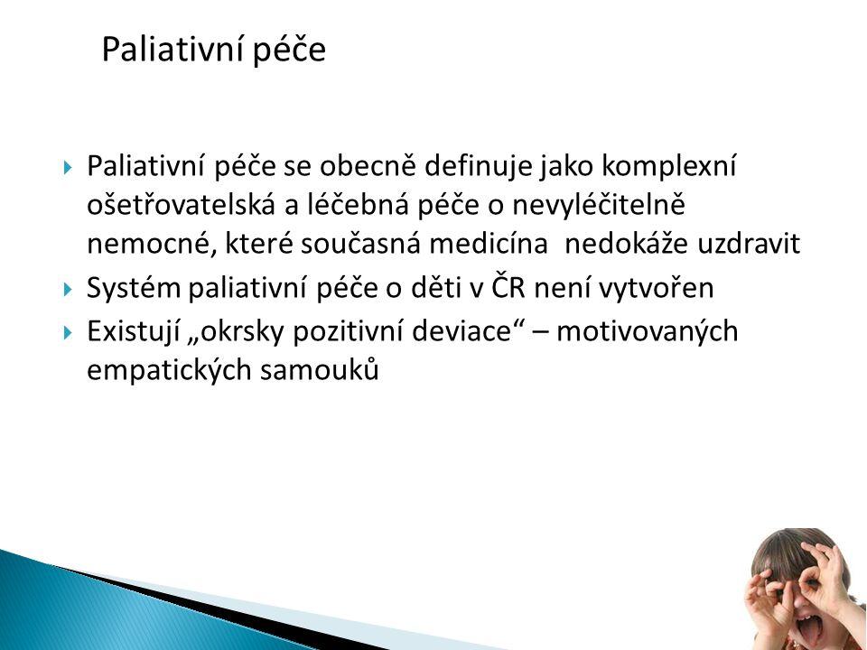 """ Paliativní péče se obecně definuje jako komplexní ošetřovatelská a léčebná péče o nevyléčitelně nemocné, které současná medicína nedokáže uzdravit  Systém paliativní péče o děti v ČR není vytvořen  Existují """"okrsky pozitivní deviace – motivovaných empatických samouků Paliativní péče"""