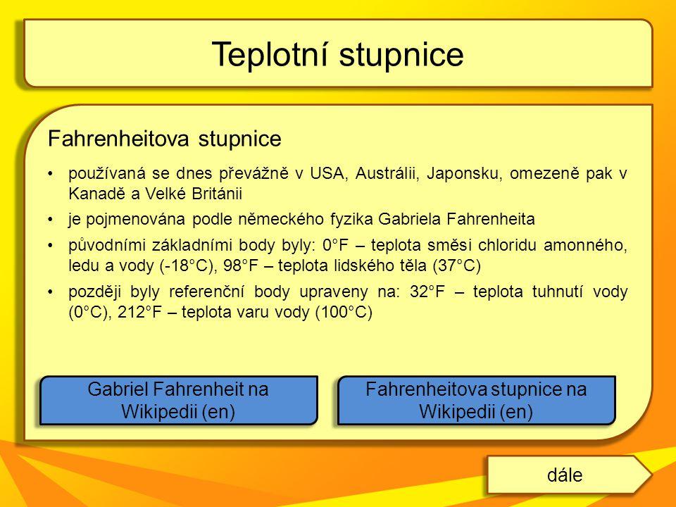 Fahrenheitova stupnice používaná se dnes převážně v USA, Austrálii, Japonsku, omezeně pak v Kanadě a Velké Británii je pojmenována podle německého fyzika Gabriela Fahrenheita původními základními body byly: 0°F – teplota směsi chloridu amonného, ledu a vody (-18°C), 98°F – teplota lidského těla (37°C) později byly referenční body upraveny na: 32°F – teplota tuhnutí vody (0°C), 212°F – teplota varu vody (100°C) Teplotní stupnice Gabriel Fahrenheit na Wikipedii (en) Fahrenheitova stupnice na Wikipedii (en) dále