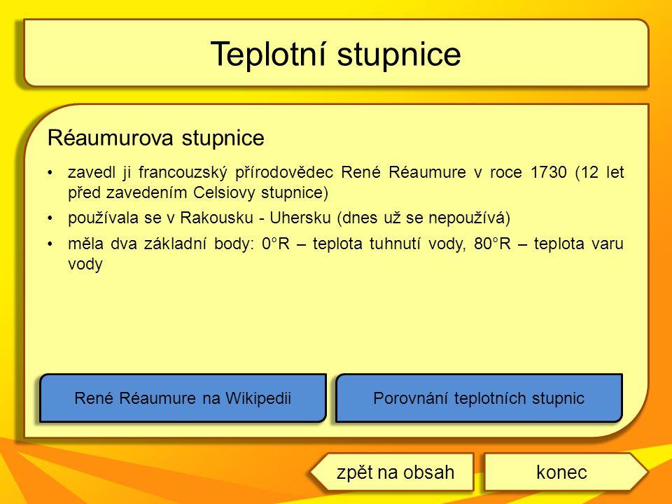 Réaumurova stupnice zavedl ji francouzský přírodovědec René Réaumure v roce 1730 (12 let před zavedením Celsiovy stupnice) používala se v Rakousku - Uhersku (dnes už se nepoužívá) měla dva základní body: 0°R – teplota tuhnutí vody, 80°R – teplota varu vody Teplotní stupnice René Réaumure na WikipediiPorovnání teplotních stupnic koneczpět na obsah