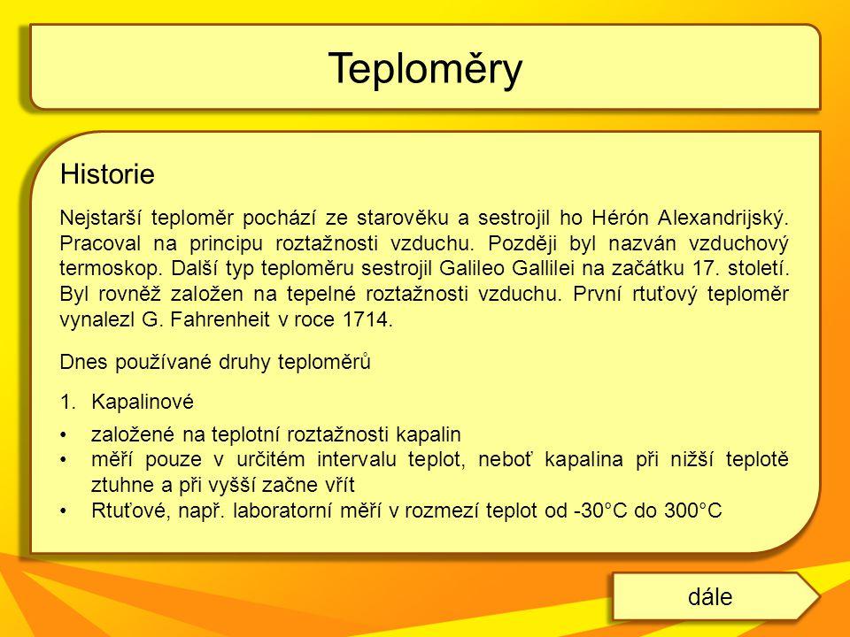Historie Nejstarší teploměr pochází ze starověku a sestrojil ho Hérón Alexandrijský. Pracoval na principu roztažnosti vzduchu. Později byl nazván vzdu