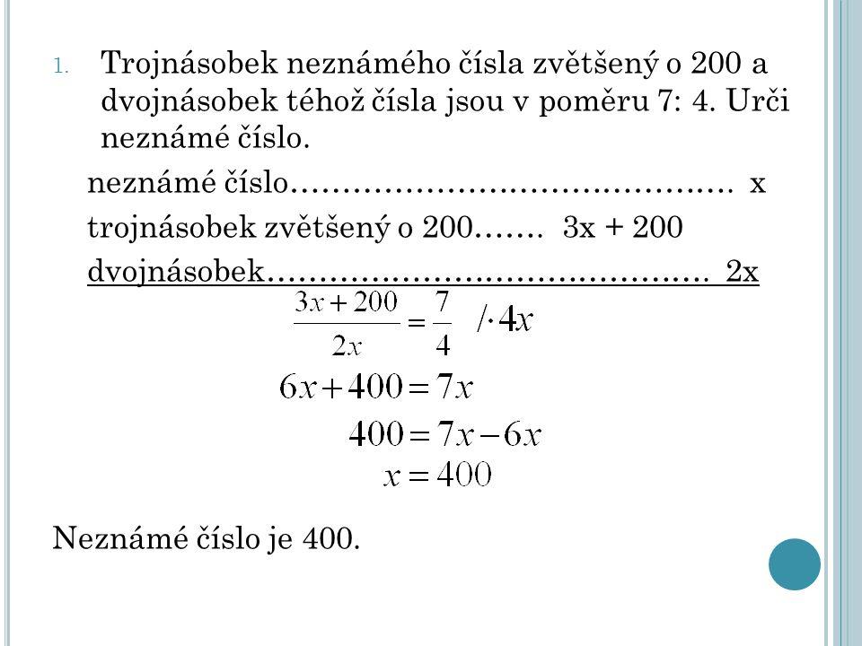 1. Trojnásobek neznámého čísla zvětšený o 200 a dvojnásobek téhož čísla jsou v poměru 7: 4. Urči neznámé číslo. neznámé číslo……………………………………. x trojnás