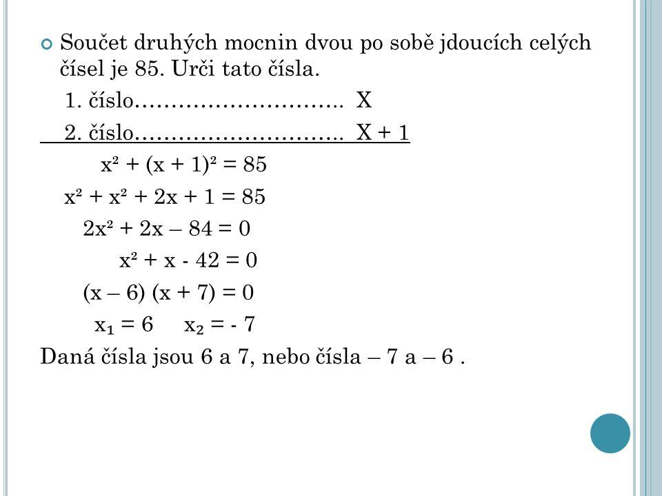 Součet druhých mocnin dvou po sobě jdoucích celých čísel je 85. Urči tato čísla. 1. číslo……………………….. X 2. číslo……………………….. X + 1 x² + (x + 1)² = 85 x²