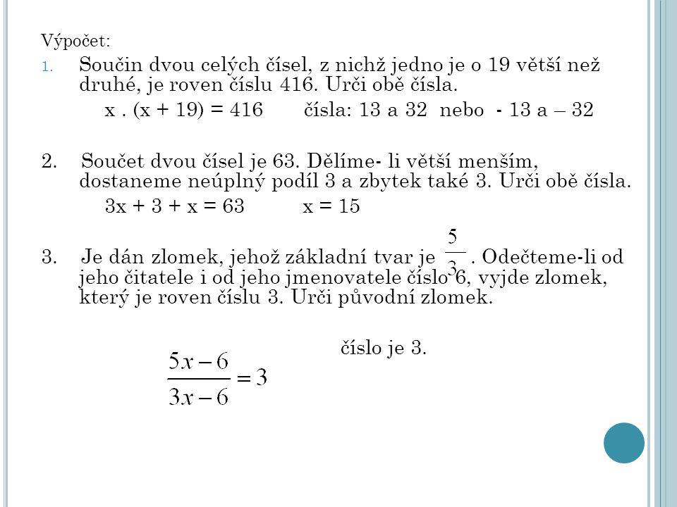 Výpočet: 1. Součin dvou celých čísel, z nichž jedno je o 19 větší než druhé, je roven číslu 416. Urči obě čísla. x. (x + 19) = 416 čísla: 13 a 32 nebo