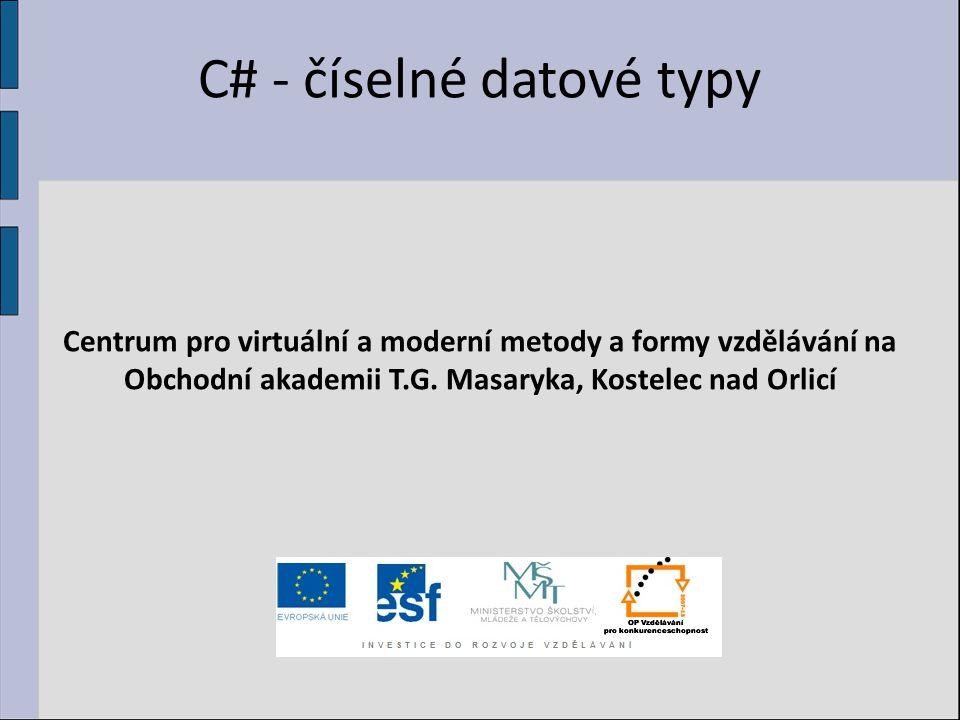C# - číselné datové typy Centrum pro virtuální a moderní metody a formy vzdělávání na Obchodní akademii T.G. Masaryka, Kostelec nad Orlicí