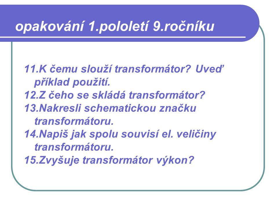 11.K čemu slouží transformátor? Uveď příklad použití. 12.Z čeho se skládá transformátor? 13.Nakresli schematickou značku transformátoru. 14.Napiš jak