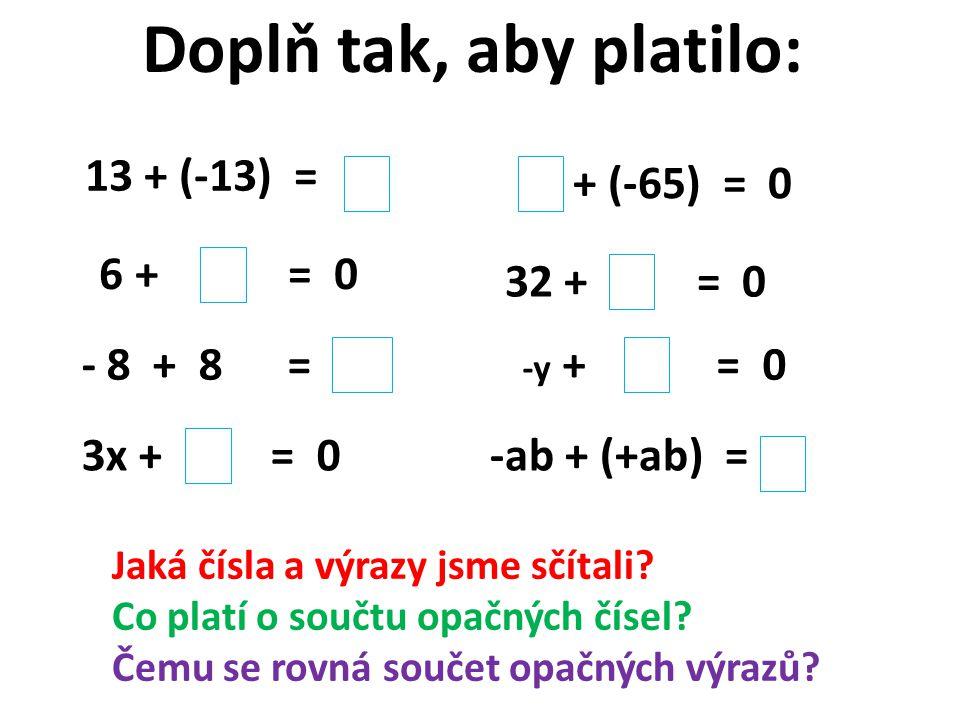 Doplň tak, aby platilo: 13 + (-13) = + (-65) = 0 6 + = 0 32 + = 0 - 8 + 8 = Jaká čísla a výrazy jsme sčítali.