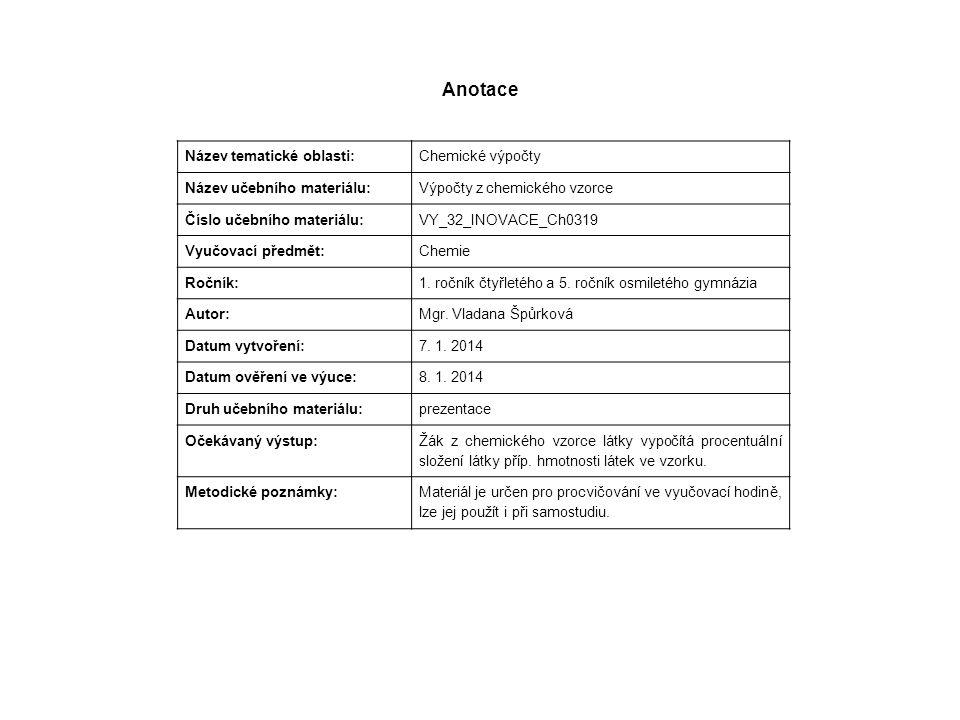 Anotace Název tematické oblasti: Chemické výpočty Název učebního materiálu: Výpočty z chemického vzorce Číslo učebního materiálu: VY_32_INOVACE_Ch0319 Vyučovací předmět: Chemie Ročník: 1.