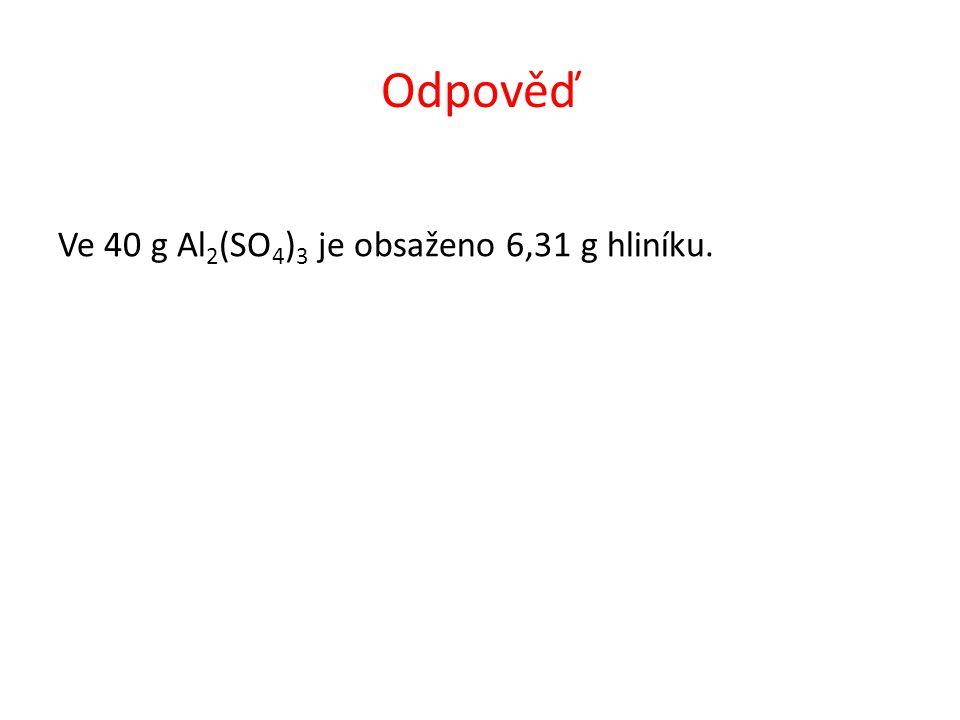 Odpověď Ve 40 g Al 2 (SO 4 ) 3 je obsaženo 6,31 g hliníku.