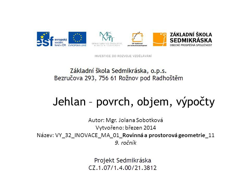 Jehlan – povrch, objem, výpočty Autor: Mgr. Jolana Sobotková Vytvořeno: březen 2014 Název: VY_32_INOVACE_MA_01_Rovinná a prostorová geometrie_11 9. ro