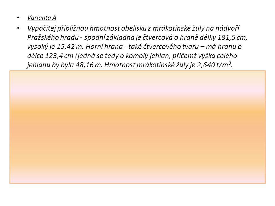 Varianta A Vypočítej přibližnou hmotnost obelisku z mrákotínské žuly na nádvoří Pražského hradu - spodní základna je čtvercová o hraně délky 181,5 cm, vysoký je 15,42 m.