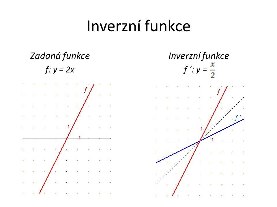 Inverzní funkce Zadaná funkce Inverzní funkce f: y = 2x f ´: y = f f ´ f