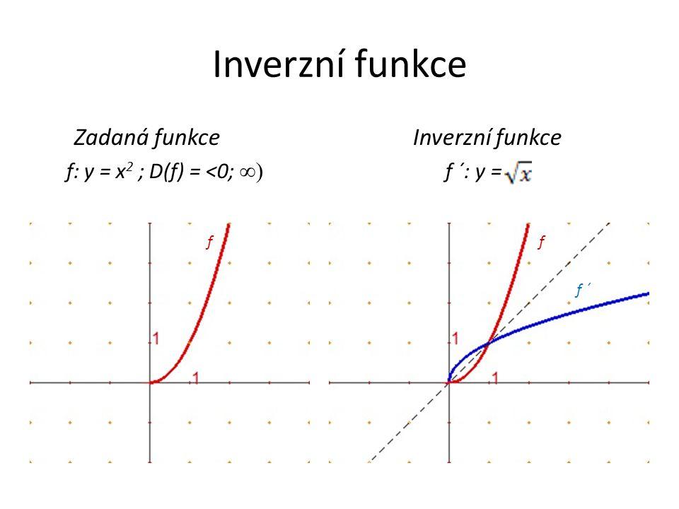 Inverzní funkce Zadaná funkce Inverzní funkce f: y = x 2 ; D(f) = <0; ∞) f ´: y = ff f ´