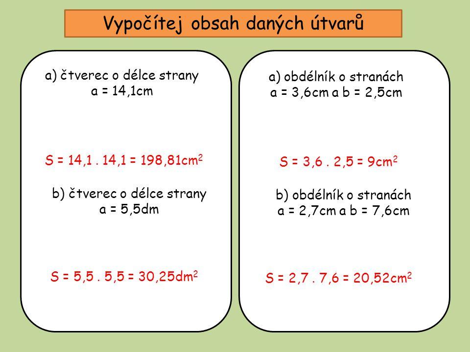 Vypočítej obsah daných útvarů a) čtverec o délce strany a = 14,1cm S = 14,1. 14,1 = 198,81cm 2 b) čtverec o délce strany a = 5,5dm S = 5,5. 5,5 = 30,2