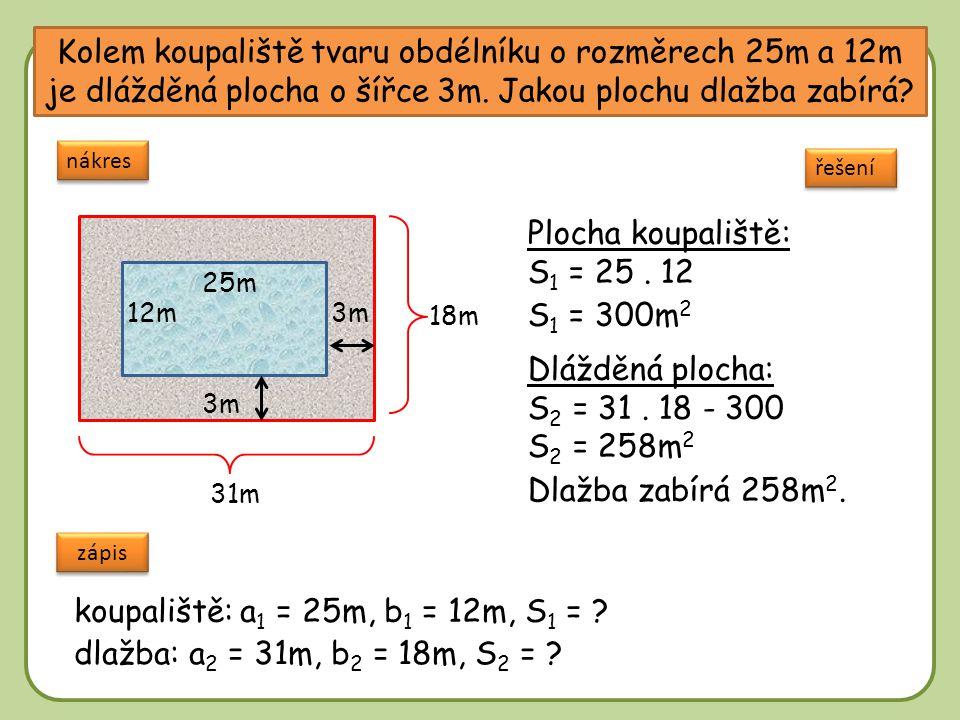 DD Kolem koupaliště tvaru obdélníku o rozměrech 25m a 12m je dlážděná plocha o šířce 3m. Jakou plochu dlažba zabírá? nákres řešení Plocha koupaliště: