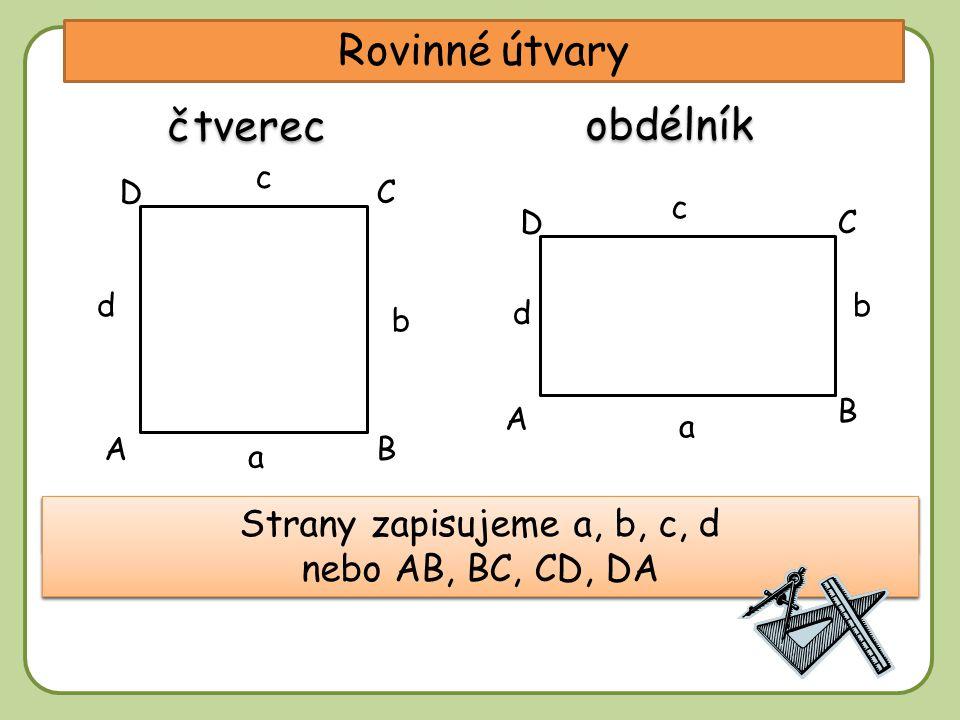 DD Rovinné útvary A C b a c A, B, C, D …… vrcholy B Vrcholy zapisujeme velkými písmeny – vždy proti směru pohybu hodinových ručiček. Strany zapisujeme