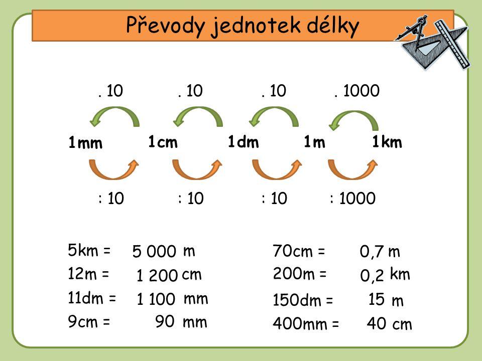 DD Převody jednotek délky 1m1cm1km 1mm 1dm 5km = m : 10 12m = cm 70cm = m : 1000: 10. 10. 1000. 10 200m = km 11dm = mm 9cm = mm 150dm = m 400mm = cm 5