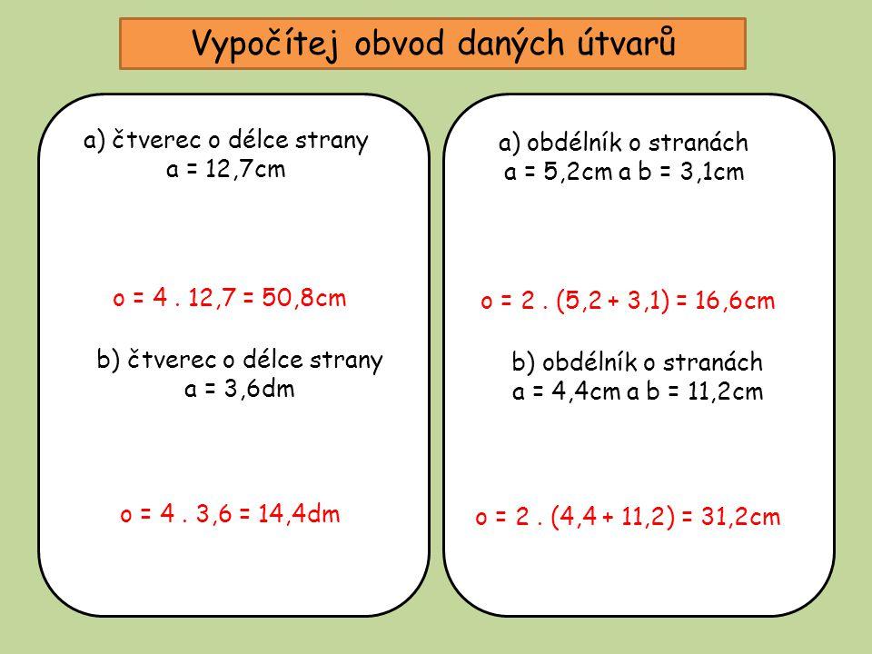 Vypočítej obvod daných útvarů a) čtverec o délce strany a = 12,7cm o = 4. 12,7 = 50,8cm b) čtverec o délce strany a = 3,6dm o = 4. 3,6 = 14,4dm a) obd